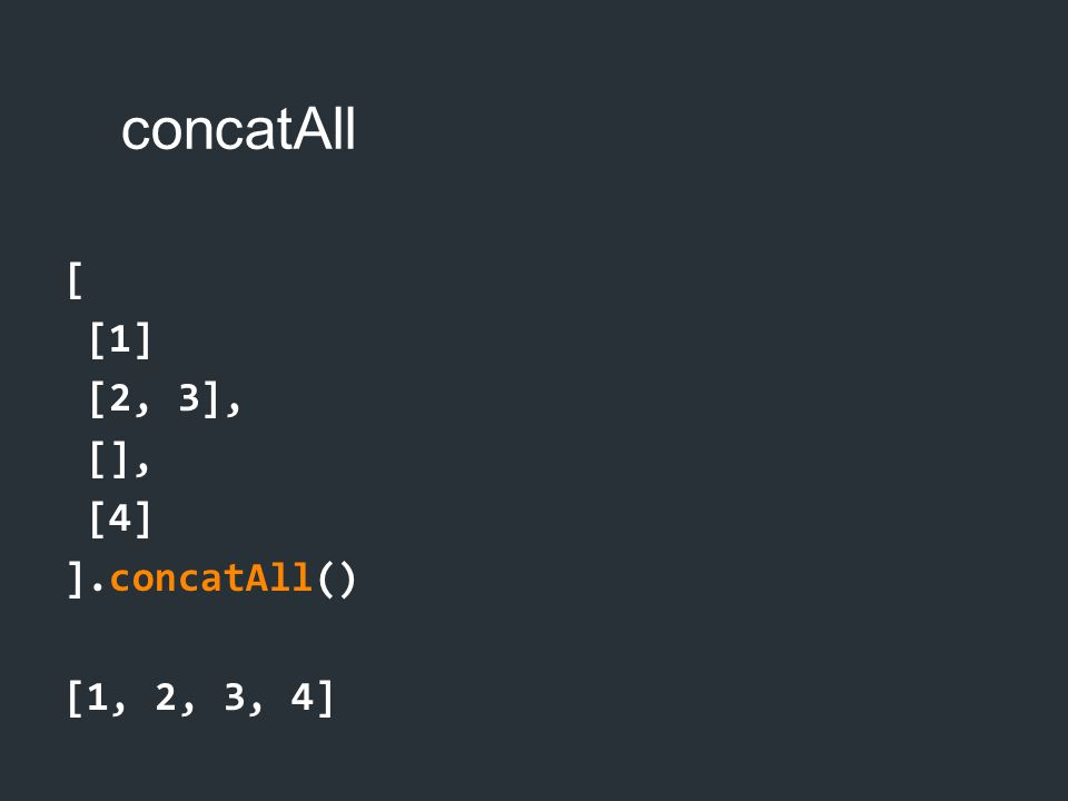 concatAll [ [1] [2, 3], [], [4] ].concatAll() [1, 2, 3, 4]